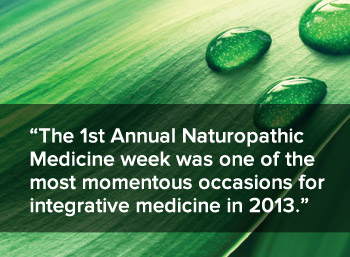 The 1st annual naturopathic medicine week was one of the most momentous occasions for integrative medicine in 2013.