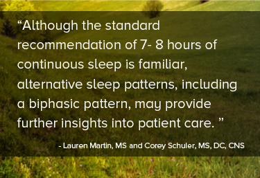 Although the standard recommendation of 7- 8 hours of continuous sleep is familiar, alternative sleep patterns, including a biphasic pattern, may provide further insights into patient care.
