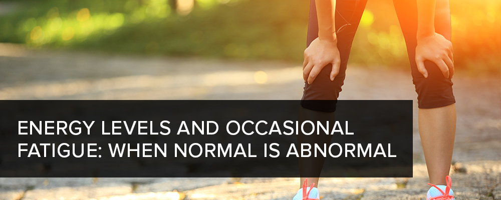 Energy Levels and Occasional Fatigue: When Normal is Abnormal
