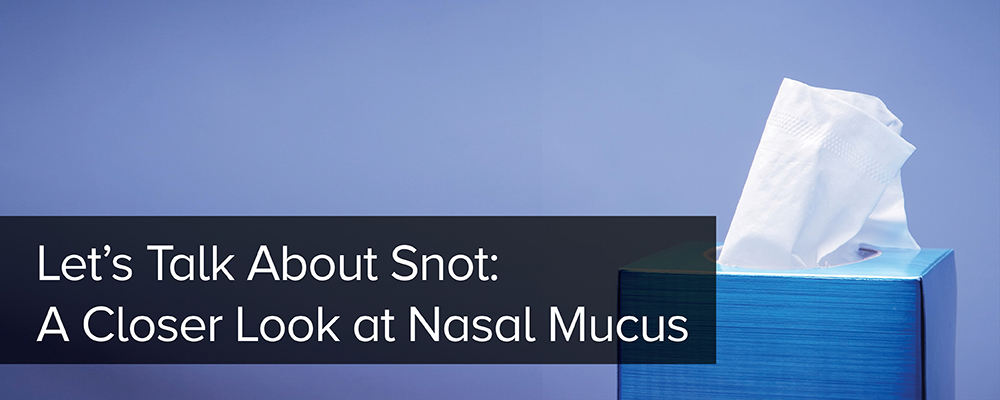 Let's Talk About Snot: A Closer Look at Nasal Mucus