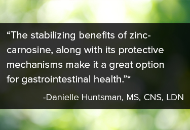 """The stabilizing benefits of zinc-carnosine, along with its protective mechanisms make it a great option for gastrointestinal health.*"""" Danielle Huntsman, MS, CNS, LDN"