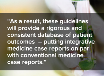 As a result, tehse guidelines will provide a rigorous and consistent database of patient outcomes - putting integrative medicine case reports on par with conventional medicine case reports