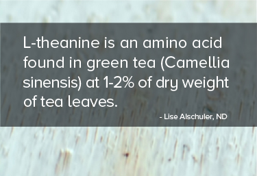 L-theanine is an amino acid found in green tea (Camellia sinensis) at 1-2% of dry weight of tea leaves.