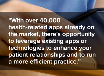 With over 40,000 health-related apps already on the market, there's opportunity to leverage existing apps or technologies to enhance your patient relationships and to run a more efficient practice