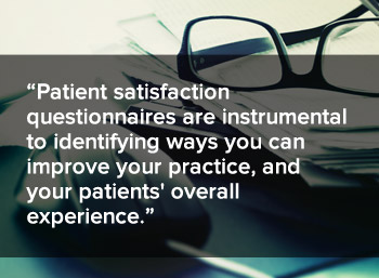 Patient satisfaction questionnaires are instrumental to identifying ways you can improve your practice, and your patients' overall experience.