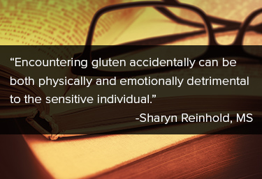 "Encountering gluten accidentally can be both physically and mentally detrimental to the sensitive individual."" Sharyn Reinhold, MS"