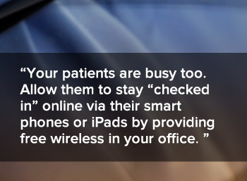 Your patients are busy people too - allow them to stay checked in online viat their smart phones or iPads by providing free wireless in your office
