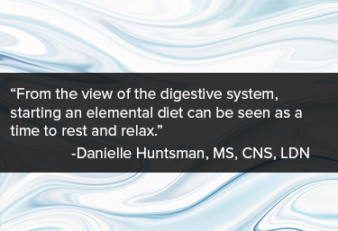 What-to-expect-part-2-quote: from-the-view-of-the-digestive-system-starting-an-elemental-diet-can-be-seen-as-a-time-to-rest-and-relax-quote-from-danielle-huntsman