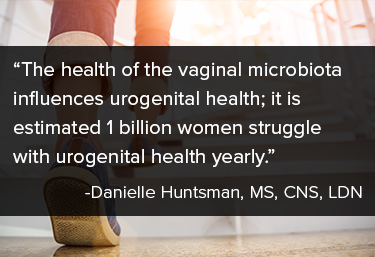 """The health of the vaginal microbiota influences urogenital health; it is estimated 1 billion women struggle with urogenital health yearly."""" Danielle Huntsman, MS, CNS, LDN"