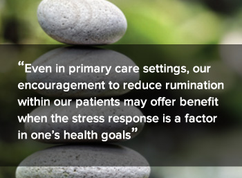 Even in primary care settings, our encouragement to reduce rumination within our patients may offer benefit when the stress response is a factor in one's health goals.