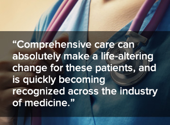 Comprehensive care can absolutely make a life-altering change for these patients, and is quickly becoming recognized across the industry of medicine.