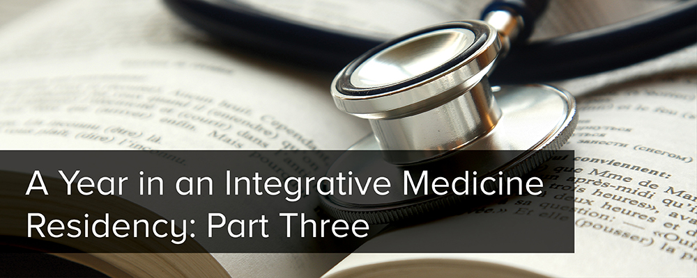 A Year in an Integrative Medicine Residency: Part Three
