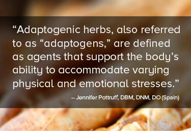 "Adaptogenic herbs, also referred to as ""adaptogens,"" are defined as agents that support the body's ability to accommodate varying physical and emotional stresses."