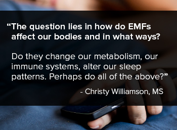The question really lies in how do EMFs affect our bodies and in what ways? Do they change our metabolism, our immune systems, alter our sleep patterns, or perhaps do all of the above?