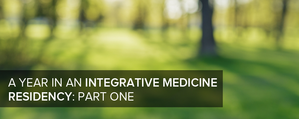 A Year In a Integrative Medicine Residency: Part One