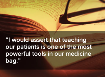 Teaching our patients is one of the most powerful tools in our medicine bag