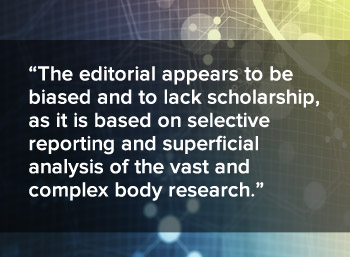 the editorial appears to be biased and to lack scholarship, as it is based on selective reporting and superficial analysis of the vast and complex body research