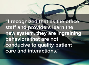 I recognized that as the office staff and providers learn the new system, they are ingraining behaviors that are not conducive to qulaity patient care and interactions