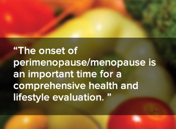 The onset of perimenopause or menopause is an important time for a comprehensive health and lifestyle evaluation