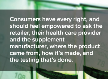 Consumers have every right, and should feel empowered to ask the retailer, their health care provider and the supplement manufacturer, where the product came from, how it is made, and the testing that is done.