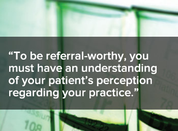 To be referral worthy, you must have an understanding of your patient's perception regarding your practice.