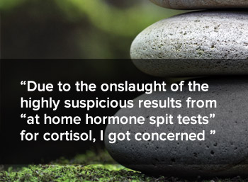Due to the onslaught of the highly suspicious results from at home hormone spit tests for cortisol, I got concerned