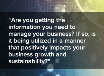 Are you getting the information you need to manage your business? If so, is it being utilized in a manner that positively impacts your business growth and sustainability?