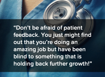 Don't be afraid of patient feedback. You just might find out that you're doing an amazing job but have been blind to something that is holding back further growth!