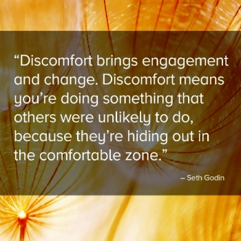 """Discomfort brings engagement and change. Discomfort means you're doing something that others were unlikely to do, because they're hiding out in the comfortable zone."" — Seth Godin"