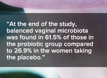 At the end of the study, balanced vaginal microbiota was found in 61.5 percent of those in the probiotic gropucompared to 26.9 percent in the placebo group.