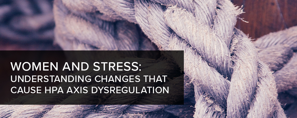 Women and Stress: Understanding Changes that Cause HPA Axis Dysregulation